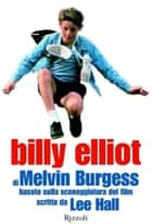 Billy Elliot - Basato sulla sceneggiatura del film scritta da Lee Hall ebook by Melvin Burgess