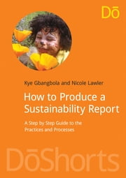 How to Produce a Sustainability Report - A Step by Step Guide to the Practices and Processes ebook by Kye Gbangbola,Nicole Lawler