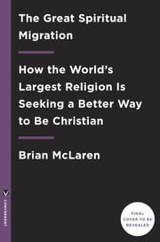 The Great Spiritual Migration - How the World's Largest Religion Is Seeking a Better Way to Be Christian ebook by Brian McLaren