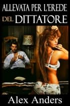 Allevata per l'Erede del Dittatore eBook by Alex Anders