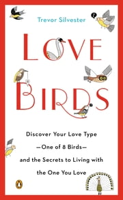 Lovebirds - Discover Your Love Type--One of 8 Birds--and the Secrets to Living with the One You Love ebook by Trevor Silvester