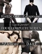 Lucia Jordan's Four Series Collection: Hardcore, Rapture, Delicate, Dare ebook by