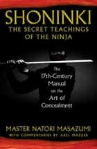 Shoninki: The Secret Teachings of the Ninja: The 17th-Century Manual on the Art of Concealment ebook by Master Natori Masazumi,Axel Mazuer