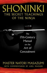 Shoninki: The Secret Teachings of the Ninja: The 17th-Century Manual on the Art of Concealment - The 17th-Century Manual on the Art of Concealment ebook by Master Natori Masazumi,Axel Mazuer