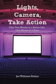 Lights, Camera, Take Action - Fifty-Two Weeks to a Better Life, One Movie at a Time ebook by Joe Williams-Nelson