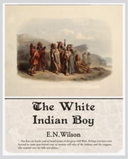 The White Indian Boy ebook by Wilson, E.N.