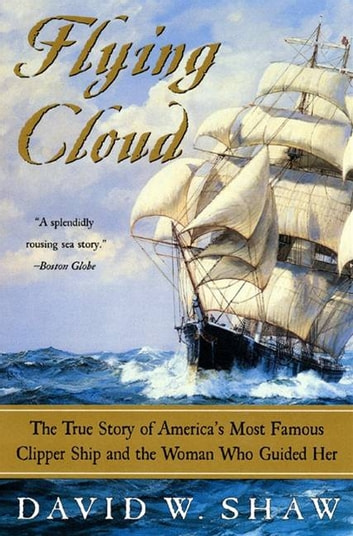 Flying Cloud - The True Story of America's Most Famous Clipper Ship and the Woman Who Guided Her ebook by David W Shaw