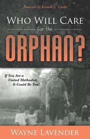Who Will Care for the Orphan? - If You Are a United Methodist, It Could Be You! ebook by Wayne Lavender, Kenneth L. Carder
