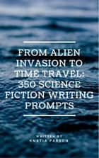 From Alien Invasion to Time Travel: 350 Science Fiction Writing Prompts ebook by Knatia Parson