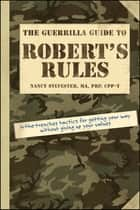 The Guerrilla Guide to Robert's Rules - In-the-Trenches Tactics for Getting Your Way Without Giving Up Your Values ebook by Nancy Sylvester MA, PRP, CPP-T