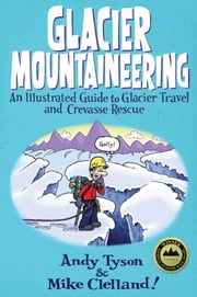 Glacier Mountaineering - An Illustrated Guide to Glacier Travel and Crevasse Rescue ebook by Mike Clelland,Andy Tyson