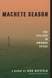 Machete Season - The Killers in Rwanda Speak ebook by Jean Hatzfeld,Linda Coverdale,Susan Sontag