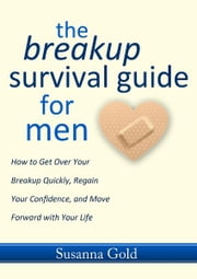 The Breakup Survival Guide for Men - How to Get Over Your Breakup Quickly, Regain Your Confidence, and Move Forward with Your Life ebook by Susanna Gold