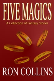 Five Magics - A Collection of Fantasy Stories ebook by Ron Collins