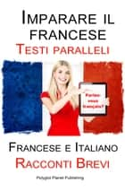 Imparare il francese - Testo parallelo - Racconti Brevi (Francese | Italiano) ebook by Polyglot Planet Publishing