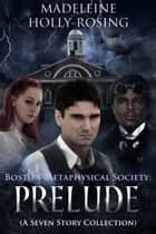 Boston Metaphysical Society: Prelude (A Seven Story Collection) ebook by M. Holly-Rosing