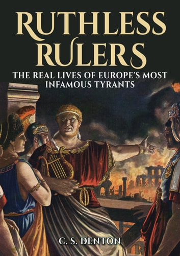 Ruthless Rulers - The real lives of Europe's most infamous tyrants ebook by CS Denton