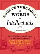 Roget's Thesaurus of Words for Intellectuals - Synonyms, Antonyms, and Related Terms Every Smart Person Should Know How to Use ebook by David Olsen, Michelle Bevilacqua, Justin Cord Hayes