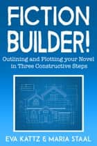 Fiction Builder! - Outlining and Plotting your Novel in Three Constructive Steps ebook by Eva Kattz, Maria Staal