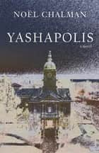 Yashapolis - A Novel ebook by Noel Chalman