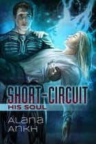 Short-Circuit His Soul ebook by Alana Ankh