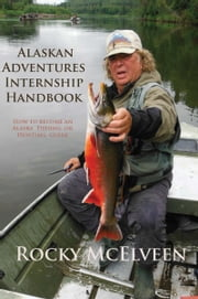 Alaskan Adventures Internship Handbook: How to become an Alaska Fishing or Hunting Guide ebook by Rocky McElveen