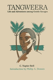 Tangweera - Life and Adventures among Gentle Savages ebook by C. Napier Bell,Philip A. Dennis
