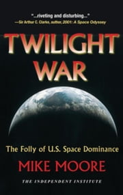 Twilight War: The Folly of U.S. Space Dominance ebook by Moore, Mike