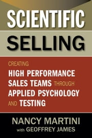 Scientific Selling - Creating High Performance Sales Teams through Applied Psychology and Testing ebook by Nancy Martini,Geoffrey James