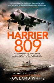 Harrier 809 - Britain's Legendary Jump Jet and the Untold Story of the Falklands War ebook by Rowland White