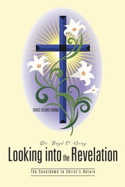 Looking into the Revelation - The Countdown to Christ's Return ebook by Dr. Boyd O. Gray