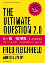 The Ultimate Question 2.0 (Revised and Expanded Edition) - How Net Promoter Companies Thrive in a Customer-Driven World ebook by Fred Reichheld, Rob Markey