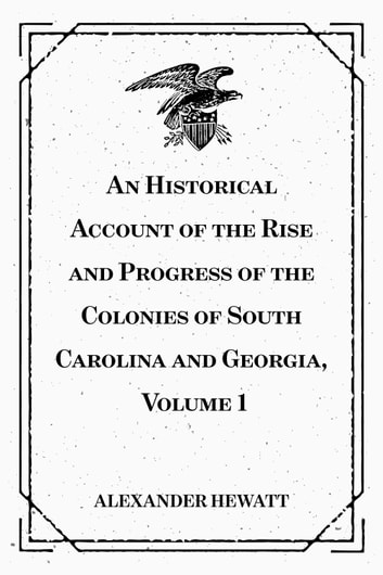 An Historical Account of the Rise and Progress of the Colonies of South Carolina and Georgia, Volume 1 ebook by Alexander Hewatt