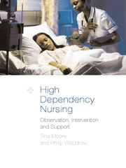 High Dependency Nursing Care - Observation, Intervention and Support for Level 2 Patients ebook by Tina Moore,Philip Woodrow