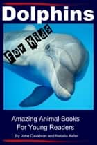 Dolphins For Kids: Amazing Animals Books for Young Readers ebook by John Davidson, Natalia Asfar