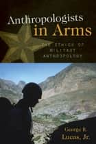 Anthropologists in Arms - The Ethics of Military Anthropology ebook by George R. Lucas Jr.