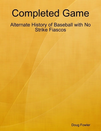 Completed Game: Alternate History of Baseball with No Strike Fiascos eBook by Doug Fowler