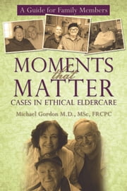 Moments that Matter: Cases in Ethical Eldercare - A Guide for Family Members ebook by Michael Gordon M.D., MSc, FRCPC