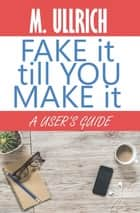 Fake It Till You Make It ebook by M. Ullrich