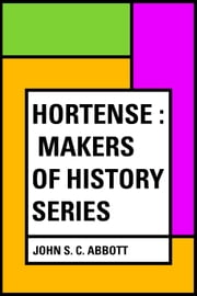Hortense : Makers of History Series ebook by John S. C. Abbott