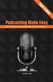 Podcasting Made easy - How to launch and succeed with your first podcast ebook by Steve Hart