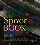 The Space Book Revised and Updated - From the Beginning to the End of Time, 250 Milestones in the History of Space & Astronomy ebook by Jim Bell