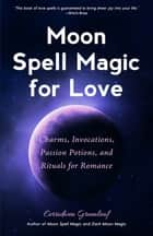 Moon Spell Magic For Love - Charms, Invocations, Passion Potions and Rituals for Romance ebook by Cerridwen Greenleaf