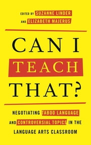 Can I Teach That? - Negotiating Taboo Language and Controversial Topics in the Language Arts Classroom ebook by Suzanne Linder,Elizabeth Majerus