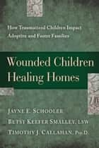 Wounded Children, Healing Homes ebook by Jayne Schooler,Betsy Keefer Smalley,Timothy Callahan