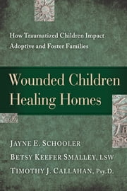 Wounded Children, Healing Homes - How Traumatized Children Impact Adoptive and Foster Families ebook by Jayne Schooler,Betsy Keefer Smalley,Timothy Callahan