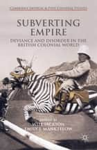 Subverting Empire - Deviance and Disorder in the British Colonial World ebook by Will Jackson, Emily Manktelow