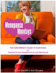 Menopause Mondays: The Girlfriend's Guide to Surviving and Thriving During Perimenopause and Menopause ebook by Ellen Dolgen & Jack Dolgen