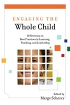 Engaging the Whole Child - Reflections on Best Practices in Learning, Teaching, and Leadership ebook by Marge Scherer