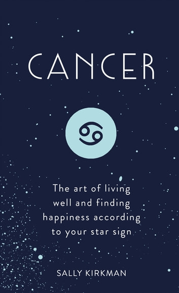 Cancer - The Art of Living Well and Finding Happiness According to Your Star Sign ebook by Sally Kirkman